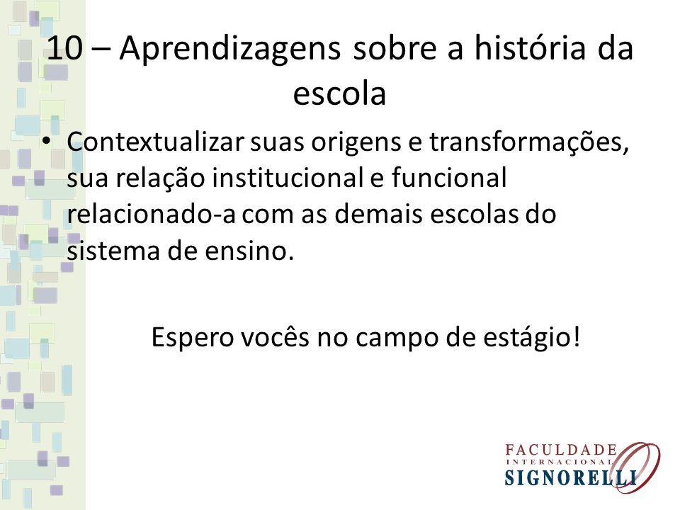 10 – Aprendizagens sobre a história da escola Contextualizar suas origens e transformações, sua relação institucional e funcional relacionado-a com as