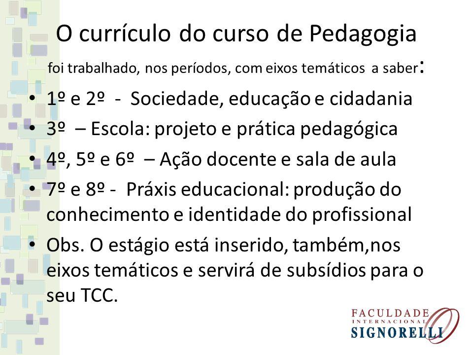 O currículo do curso de Pedagogia foi trabalhado, nos períodos, com eixos temáticos a saber : 1º e 2º - Sociedade, educação e cidadania 3º – Escola: p