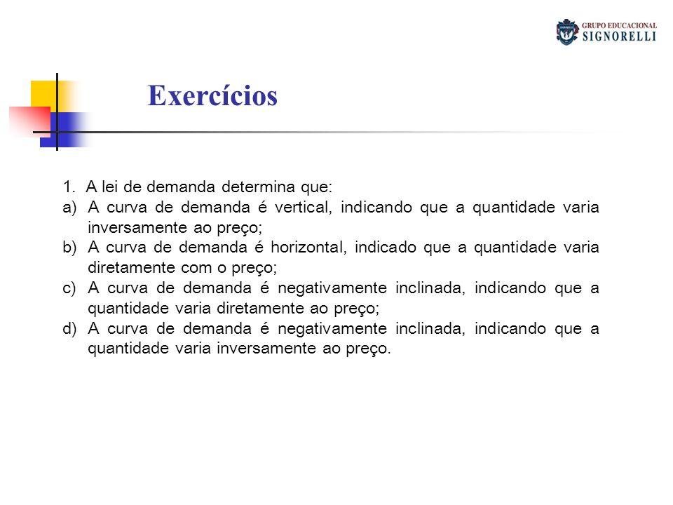 Exercícios 1. A lei de demanda determina que: a)A curva de demanda é vertical, indicando que a quantidade varia inversamente ao preço; b)A curva de de