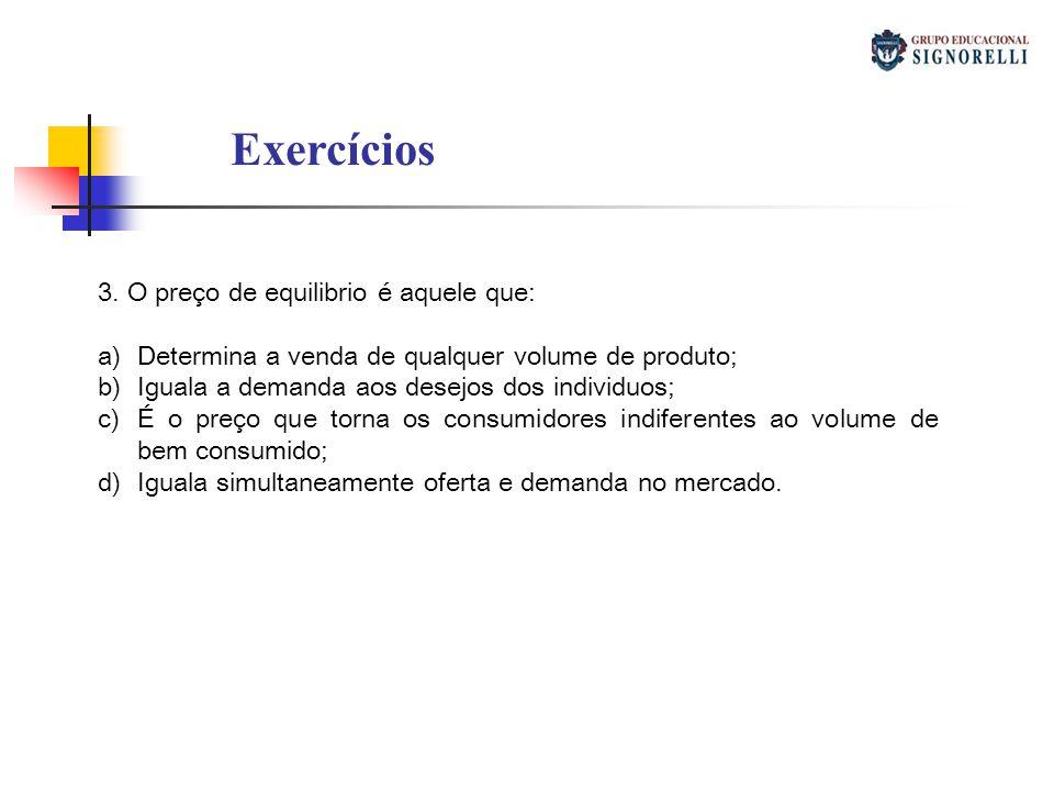 Exercícios 3. O preço de equilibrio é aquele que: a)Determina a venda de qualquer volume de produto; b)Iguala a demanda aos desejos dos individuos; c)