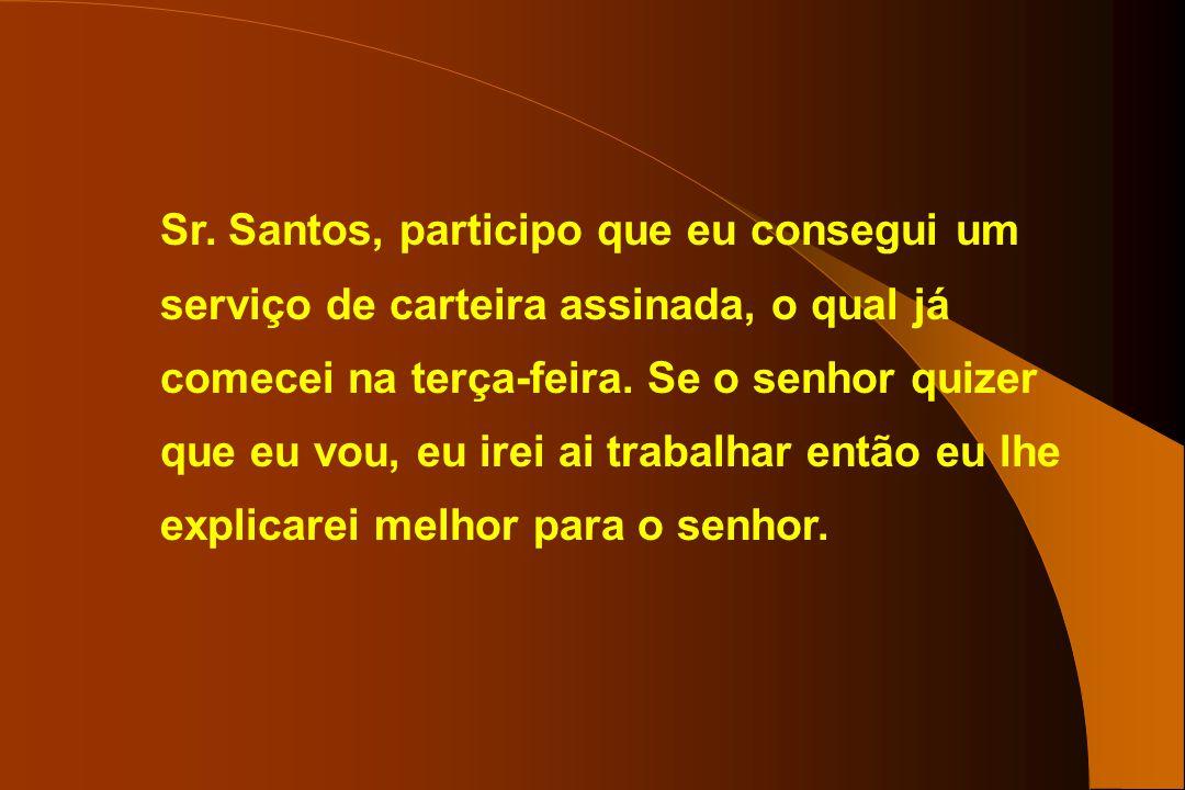 Sr. Santos, participo que eu consegui um serviço de carteira assinada, o qual já comecei na terça-feira. Se o senhor quizer que eu vou, eu irei ai tra