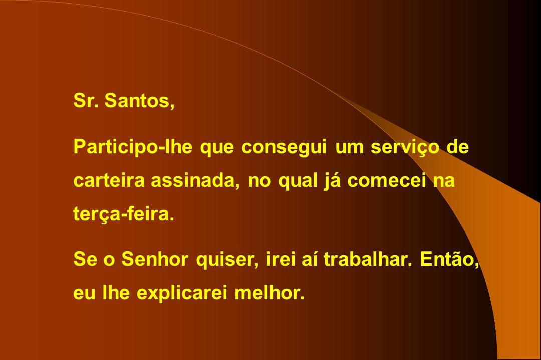 Sr. Santos, Participo-lhe que consegui um serviço de carteira assinada, no qual já comecei na terça-feira. Se o Senhor quiser, irei aí trabalhar. Entã