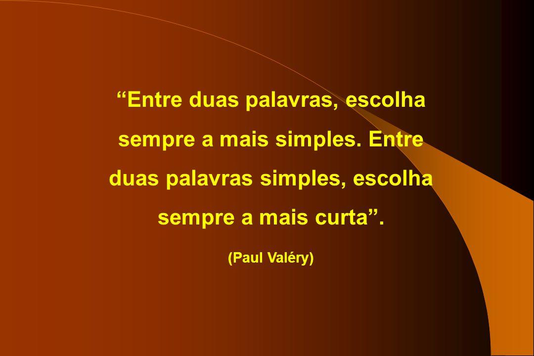Entre duas palavras, escolha sempre a mais simples. Entre duas palavras simples, escolha sempre a mais curta. (Paul Valéry)