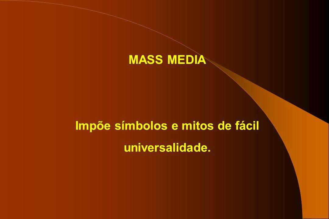 MASS MEDIA Impõe símbolos e mitos de fácil universalidade.