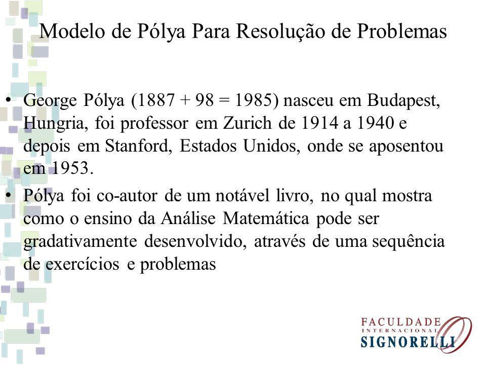 Modelo de Pólya Para Resolução de Problemas George Pólya (1887 + 98 = 1985) nasceu em Budapest, Hungria, foi professor em Zurich de 1914 a 1940 e depois em Stanford, Estados Unidos, onde se aposentou em 1953.