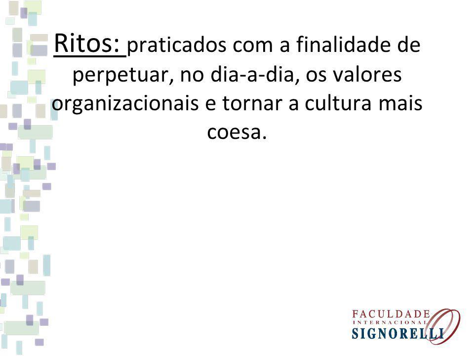 Ritos: praticados com a finalidade de perpetuar, no dia-a-dia, os valores organizacionais e tornar a cultura mais coesa.