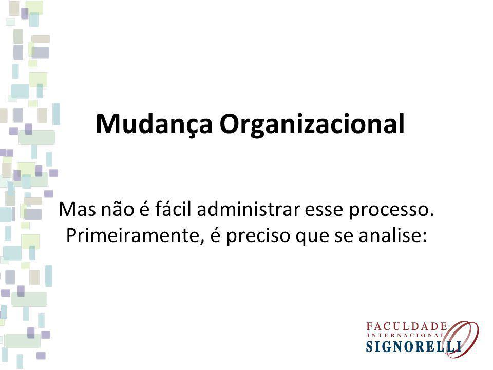 Mudança Organizacional Mas não é fácil administrar esse processo. Primeiramente, é preciso que se analise: