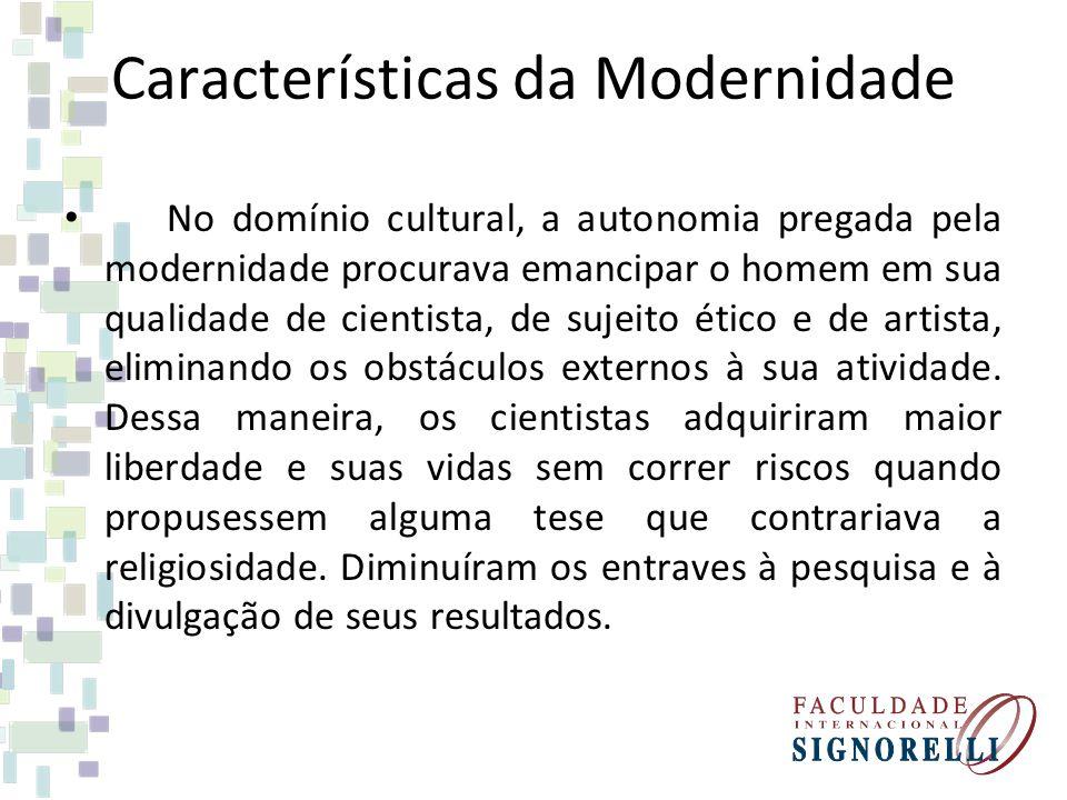 Características da Modernidade No domínio cultural, a autonomia pregada pela modernidade procurava emancipar o homem em sua qualidade de cientista, de