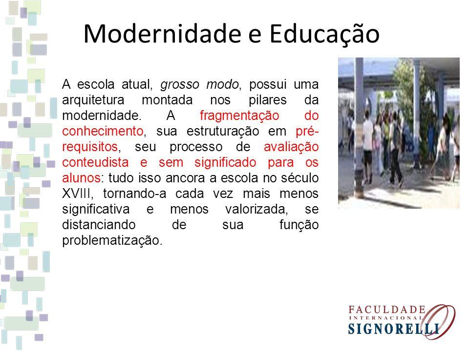Modernidade e Educação A escola atual, grosso modo, possui uma arquitetura montada nos pilares da modernidade. A fragmentação do conhecimento, sua est