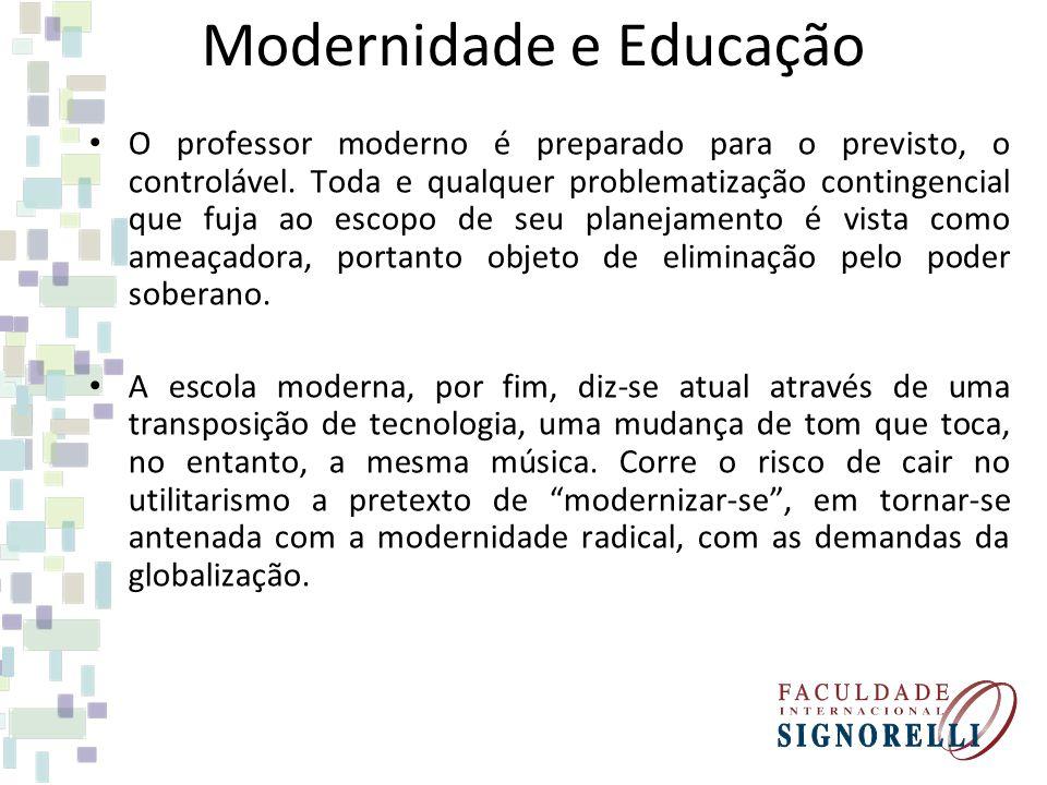 Modernidade e Educação O professor moderno é preparado para o previsto, o controlável. Toda e qualquer problematização contingencial que fuja ao escop