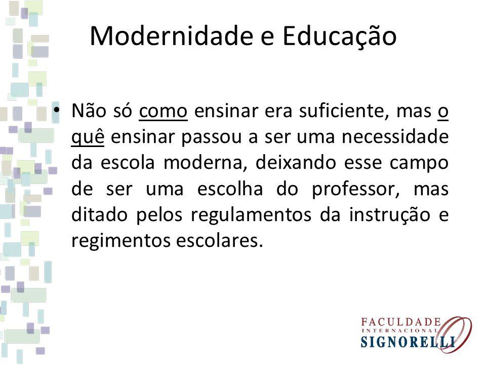 Modernidade e Educação Não só como ensinar era suficiente, mas o quê ensinar passou a ser uma necessidade da escola moderna, deixando esse campo de se
