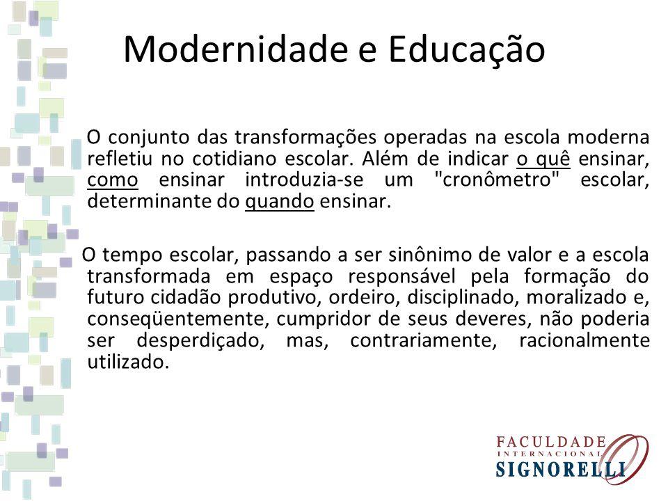 Modernidade e Educação O conjunto das transformações operadas na escola moderna refletiu no cotidiano escolar. Além de indicar o quê ensinar, como ens