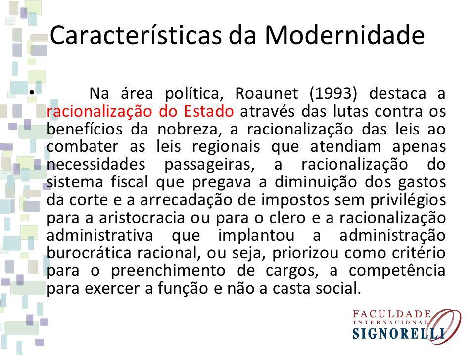 Características da Modernidade Na área política, Roaunet (1993) destaca a racionalização do Estado através das lutas contra os benefícios da nobreza,