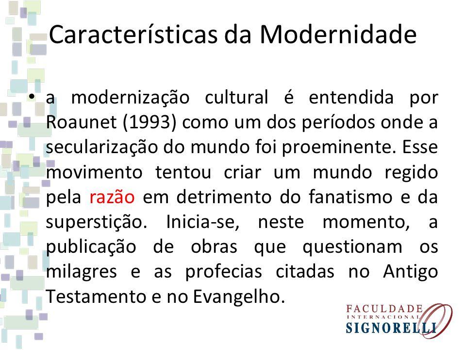 Características da Modernidade a modernização cultural é entendida por Roaunet (1993) como um dos períodos onde a secularização do mundo foi proeminen
