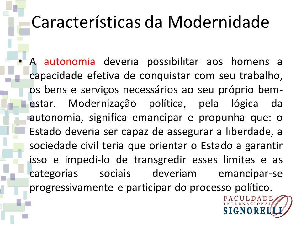 Características da Modernidade A autonomia deveria possibilitar aos homens a capacidade efetiva de conquistar com seu trabalho, os bens e serviços nec