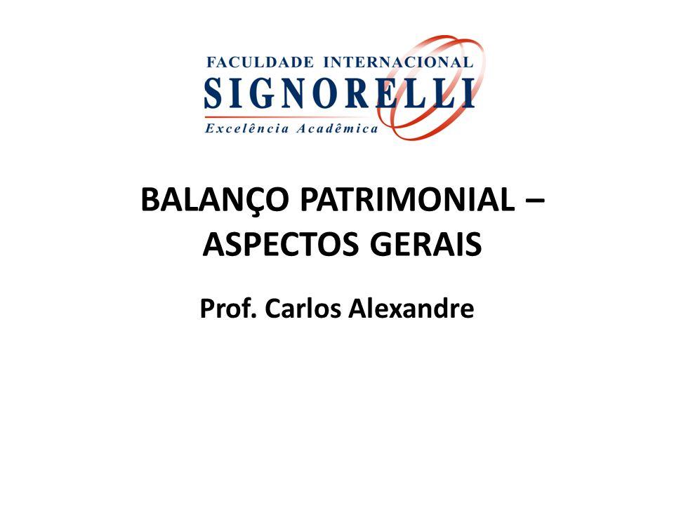 BALANÇO PATRIMONIAL – ASPECTOS GERAIS Prof. Carlos Alexandre