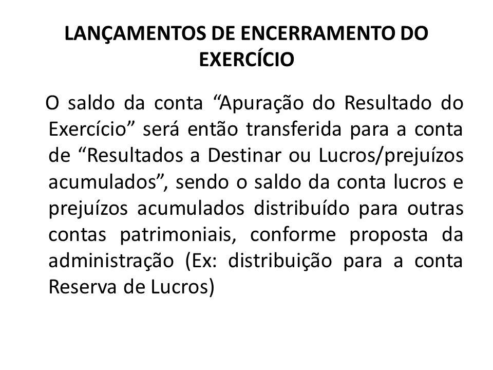 LANÇAMENTOS DE ENCERRAMENTO DO EXERCÍCIO O saldo da conta Apuração do Resultado do Exercício será então transferida para a conta de Resultados a Desti