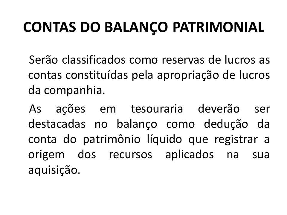 CONTAS DO BALANÇO PATRIMONIAL Serão classificados como reservas de lucros as contas constituídas pela apropriação de lucros da companhia. As ações em