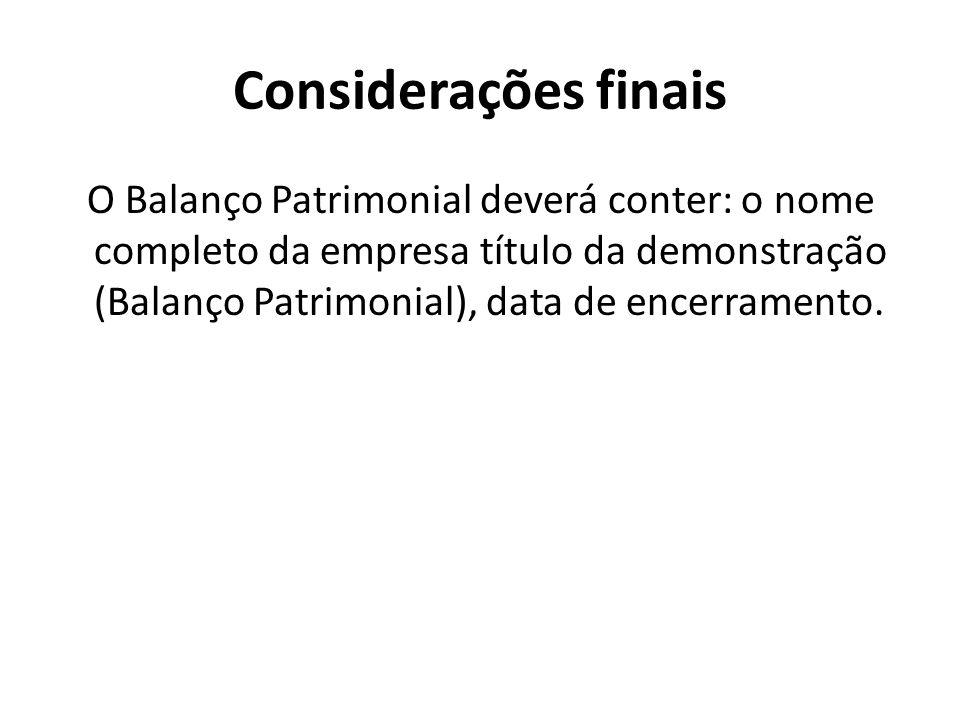 Considerações finais O Balanço Patrimonial deverá conter: o nome completo da empresa título da demonstração (Balanço Patrimonial), data de encerrament