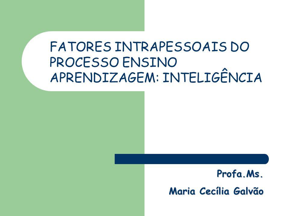 Profa.Ms. Profa.Ms. Maria Cecília Galvão FATORES INTRAPESSOAIS DO PROCESSO ENSINO APRENDIZAGEM: INTELIGÊNCIA