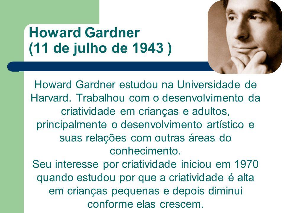 Howard Gardner (11 de julho de 1943 ) Howard Gardner estudou na Universidade de Harvard. Trabalhou com o desenvolvimento da criatividade em crianças e
