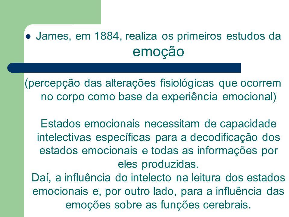 James, em 1884, realiza os primeiros estudos da emoção (percepção das alterações fisiológicas que ocorrem no corpo como base da experiência emocional)