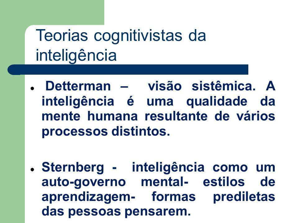Detterman – visão sistêmica. A inteligência é uma qualidade da mente humana resultante de vários processos distintos. Sternberg - inteligência como um