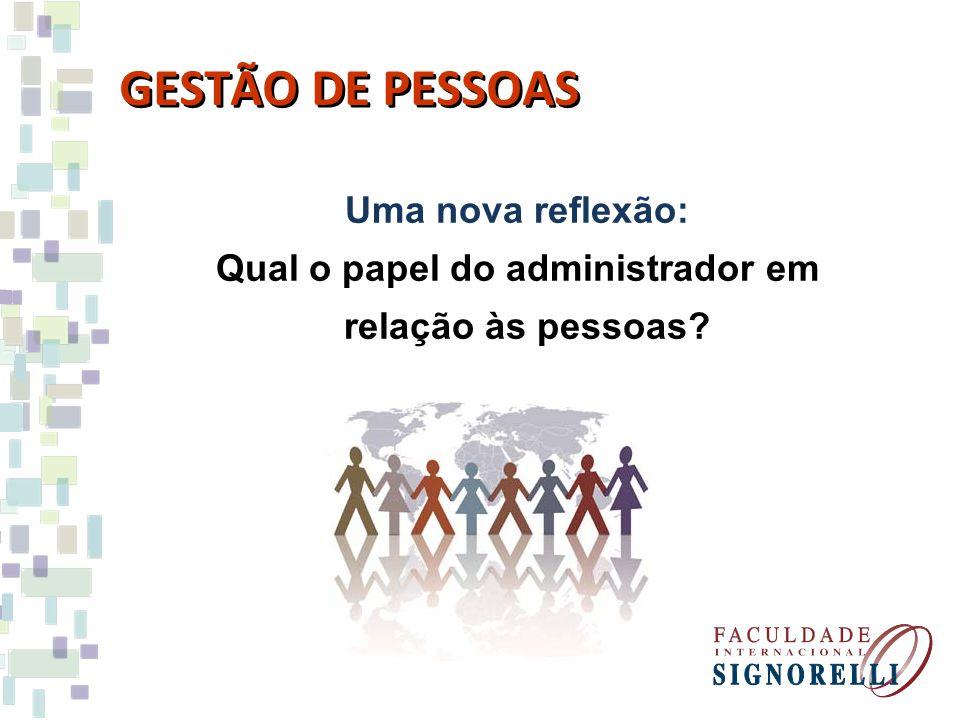 GESTÃO DE PESSOAS Uma nova reflexão: Qual o papel do administrador em relação às pessoas?