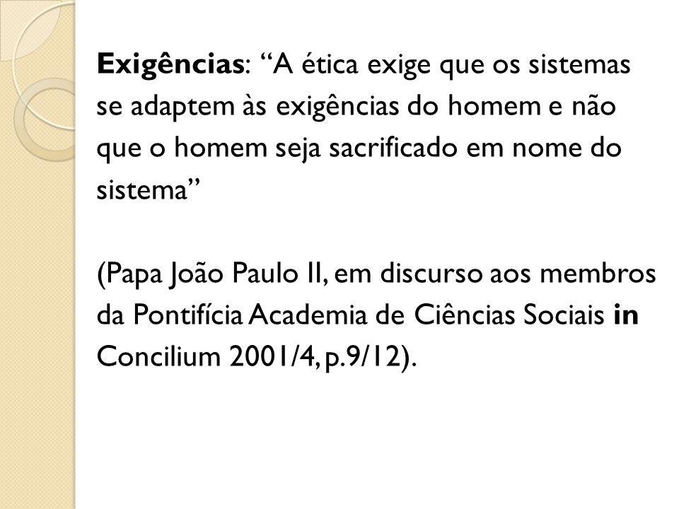 Exigências: A ética exige que os sistemas se adaptem às exigências do homem e não que o homem seja sacrificado em nome do sistema (Papa João Paulo II,