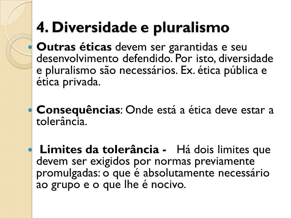 4. Diversidade e pluralismo Outras éticas devem ser garantidas e seu desenvolvimento defendido. Por isto, diversidade e pluralismo são necessários. Ex