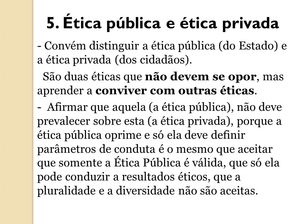 5. Ética pública e ética privada - Convém distinguir a ética pública (do Estado) e a ética privada (dos cidadãos). São duas éticas que não devem se op