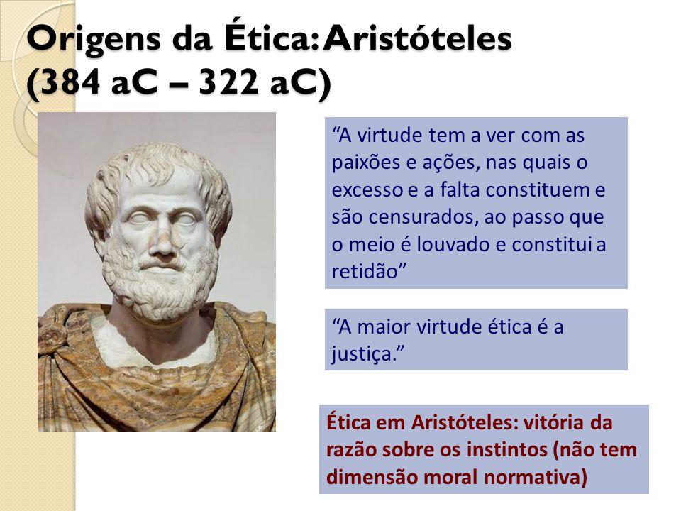 Origens da Ética: Aristóteles (384 aC – 322 aC) A virtude tem a ver com as paixões e ações, nas quais o excesso e a falta constituem e são censurados,
