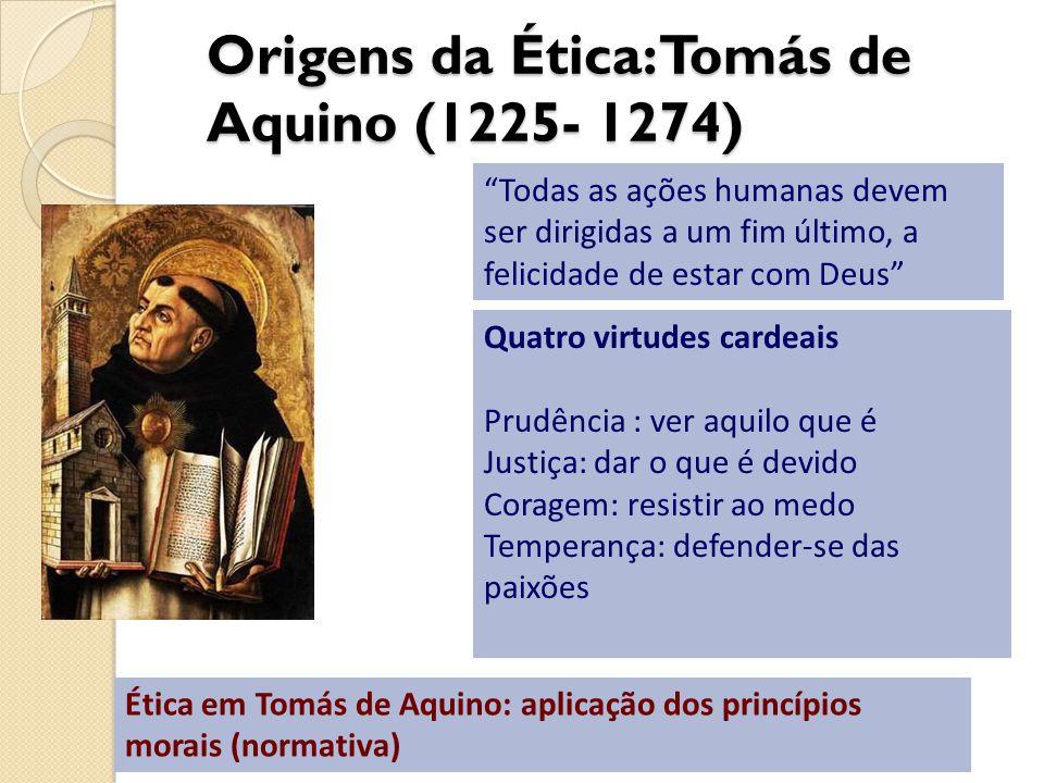 Origens da Ética: Tomás de Aquino (1225- 1274) Todas as ações humanas devem ser dirigidas a um fim último, a felicidade de estar com Deus Quatro virtu