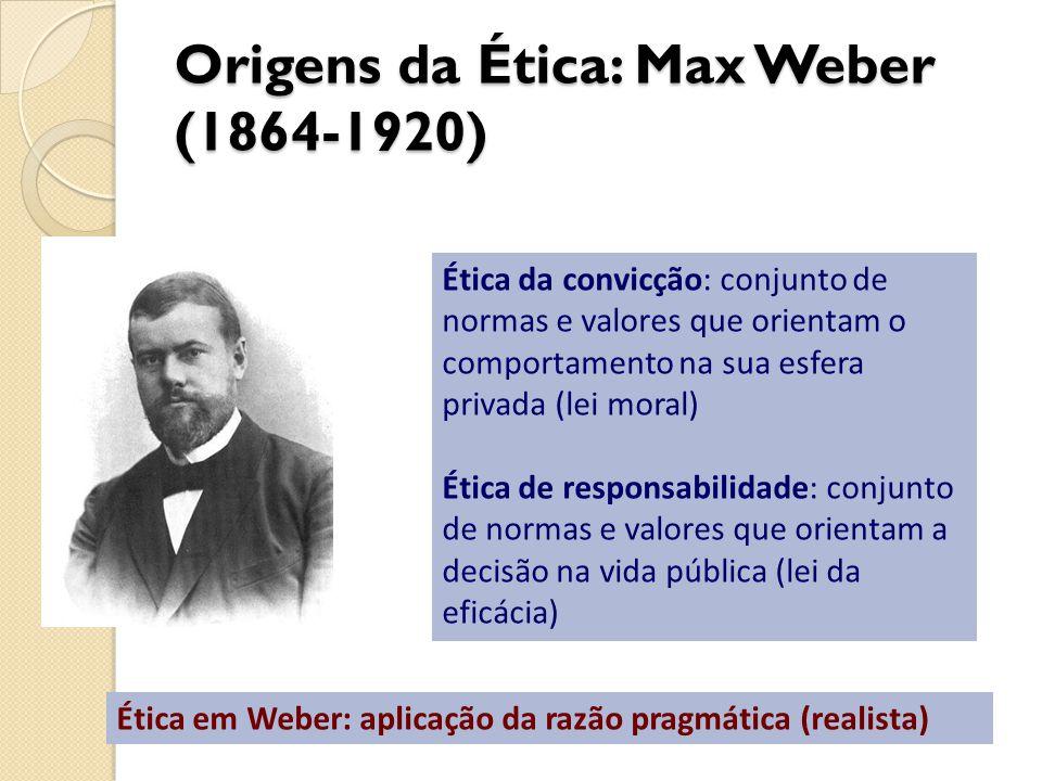 Origens da Ética: Max Weber (1864-1920) Ética da convicção: conjunto de normas e valores que orientam o comportamento na sua esfera privada (lei moral