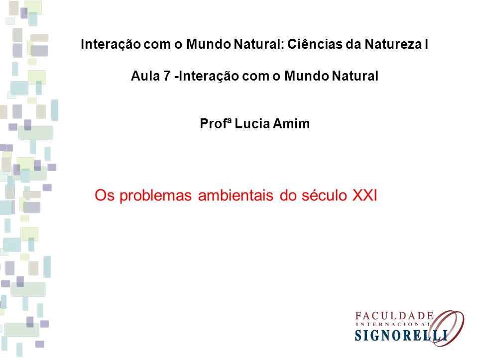 Interação com o Mundo Natural: Ciências da Natureza I Aula 7 -Interação com o Mundo Natural Profª Lucia Amim Os problemas ambientais do século XXI