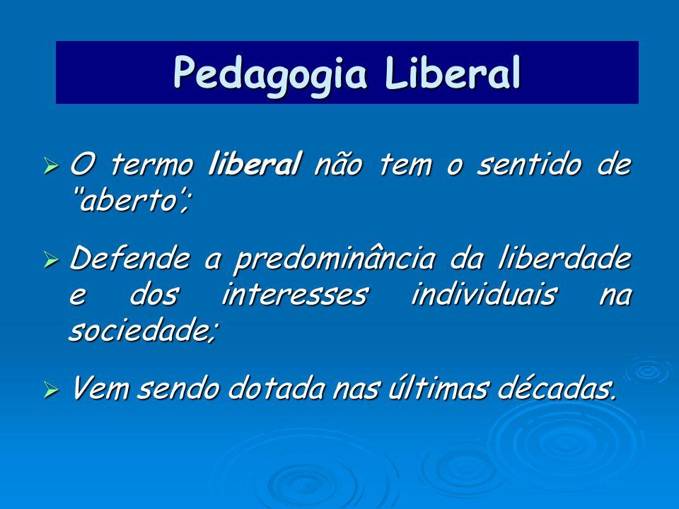 Pedagogia Liberal O termo liberal não tem o sentido de aberto; O termo liberal não tem o sentido de aberto; Defende a predominância da liberdade e dos interesses individuais na sociedade; Defende a predominância da liberdade e dos interesses individuais na sociedade; Vem sendo dotada nas últimas décadas.