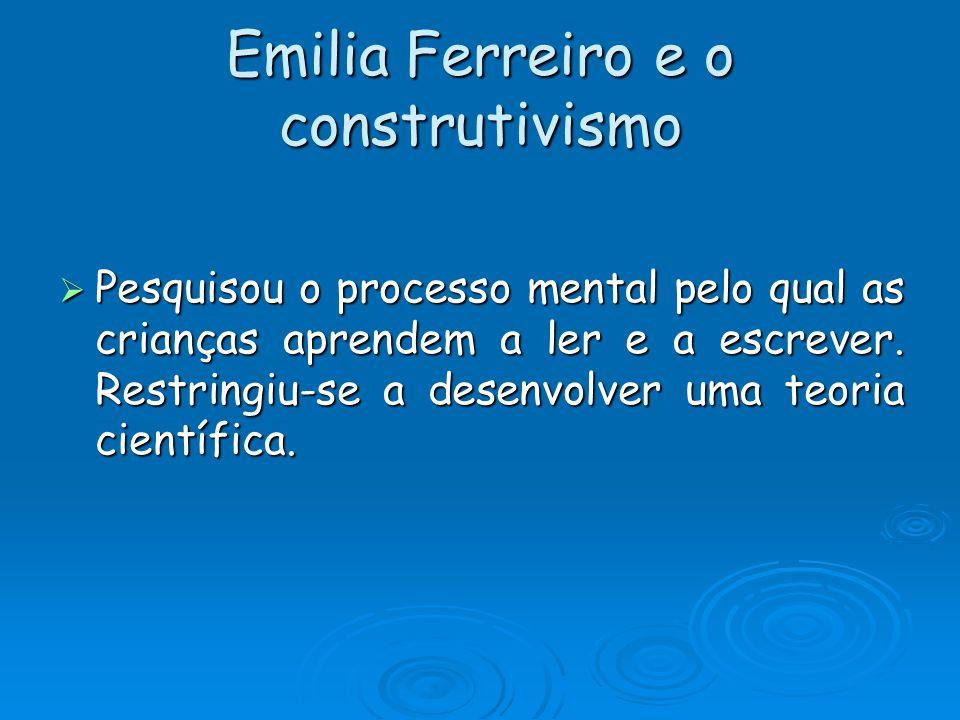 Emilia Ferreiro e o construtivismo Pesquisou o processo mental pelo qual as crianças aprendem a ler e a escrever. Restringiu-se a desenvolver uma teor