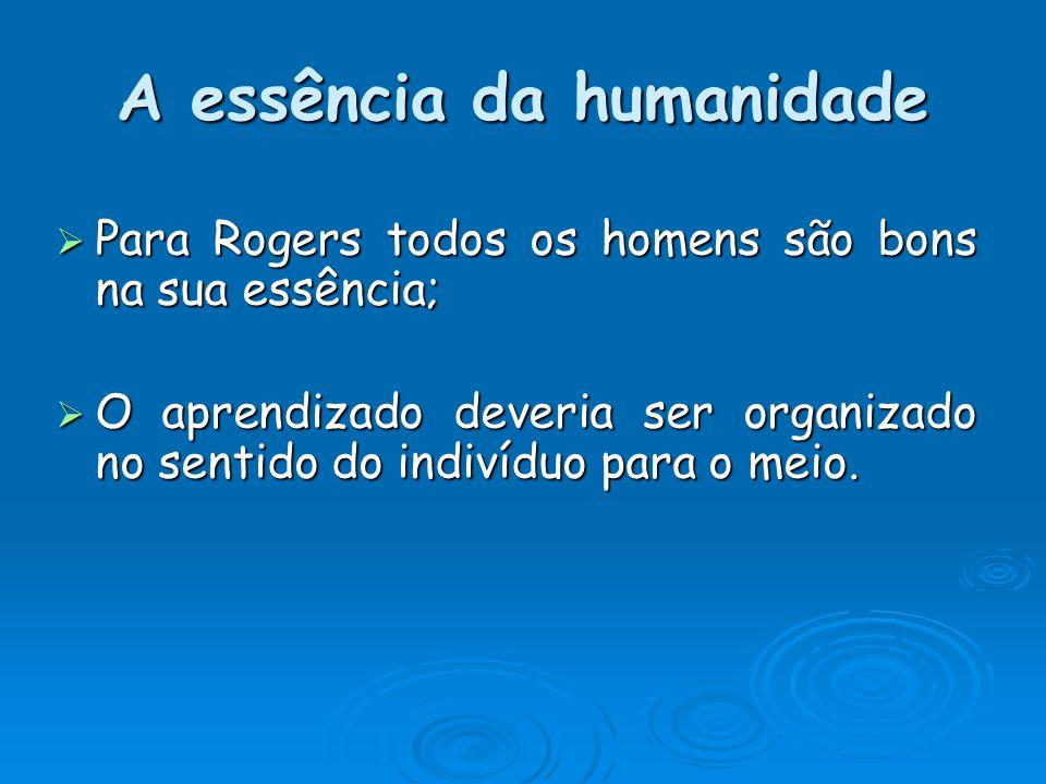 A essência da humanidade Para Rogers todos os homens são bons na sua essência; Para Rogers todos os homens são bons na sua essência; O aprendizado deveria ser organizado no sentido do indivíduo para o meio.