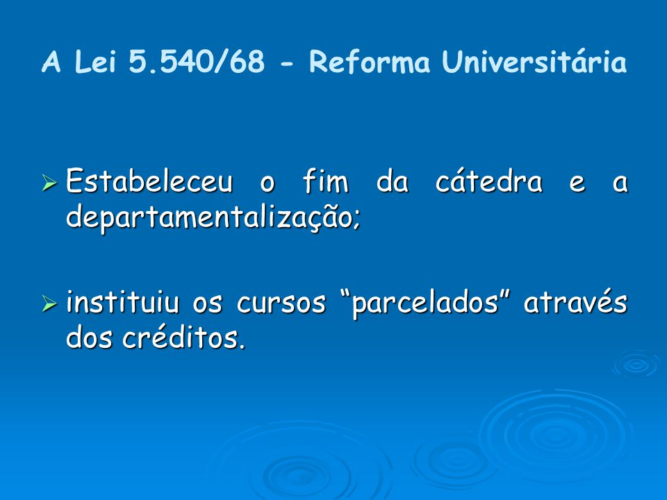 A Lei 5.540/68 - Reforma Universitária Estabeleceu o fim da cátedra e a departamentalização; Estabeleceu o fim da cátedra e a departamentalização; instituiu os cursos parcelados através dos créditos.