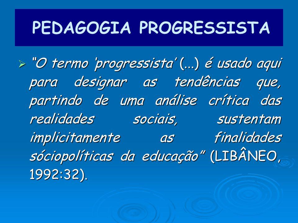 O termo progressista (...) é usado aqui para designar as tendências que, partindo de uma análise crítica das realidades sociais, sustentam implicitamente as finalidades sóciopolíticas da educação (LIBÂNEO, 1992:32).