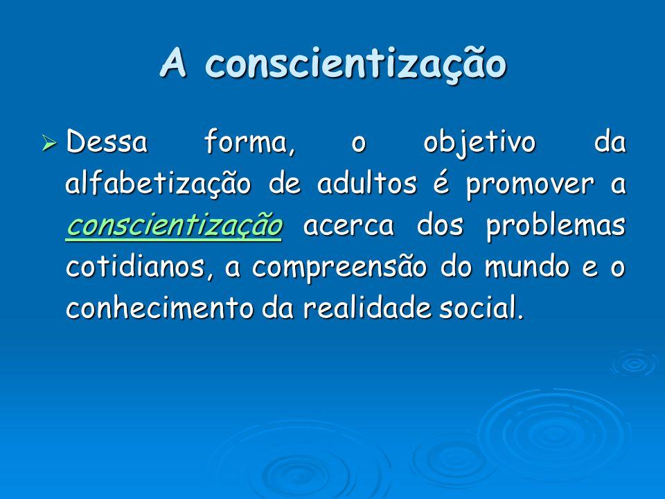 A conscientização Dessa forma, o objetivo da alfabetização de adultos é promover a conscientização acerca dos problemas cotidianos, a compreensão do mundo e o conhecimento da realidade social.