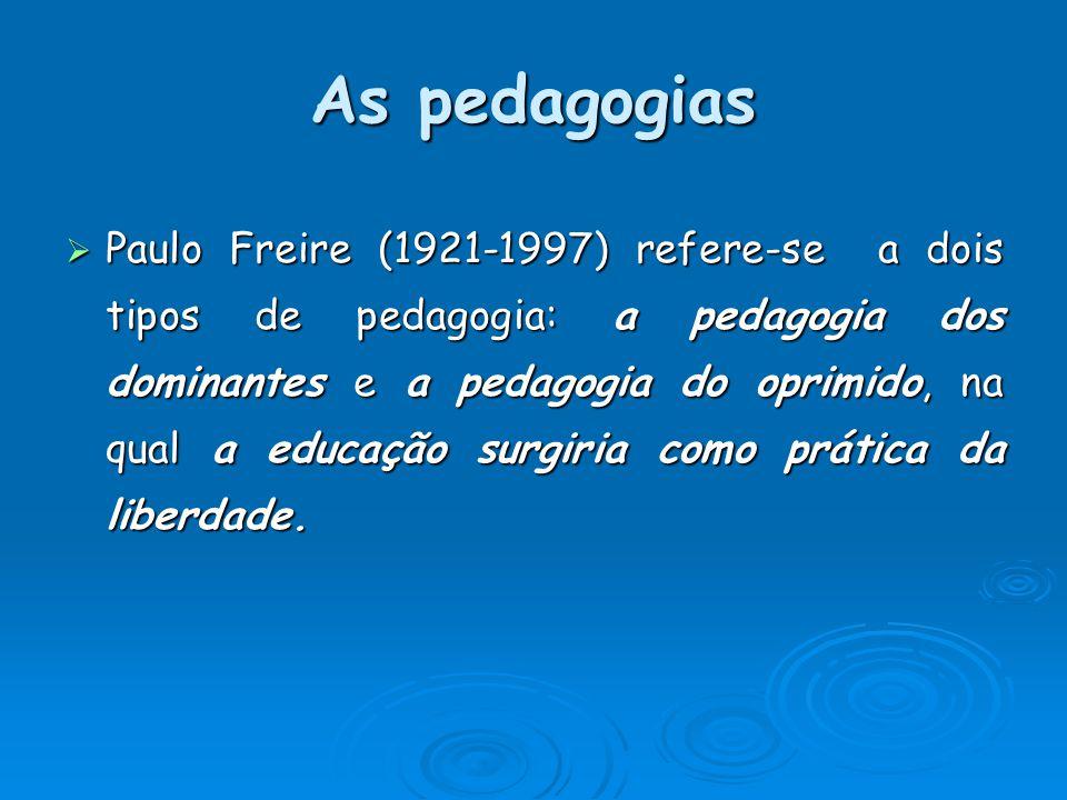 As pedagogias Paulo Freire (1921-1997) refere-se a dois tipos de pedagogia: a pedagogia dos dominantes e a pedagogia do oprimido, na qual a educação s