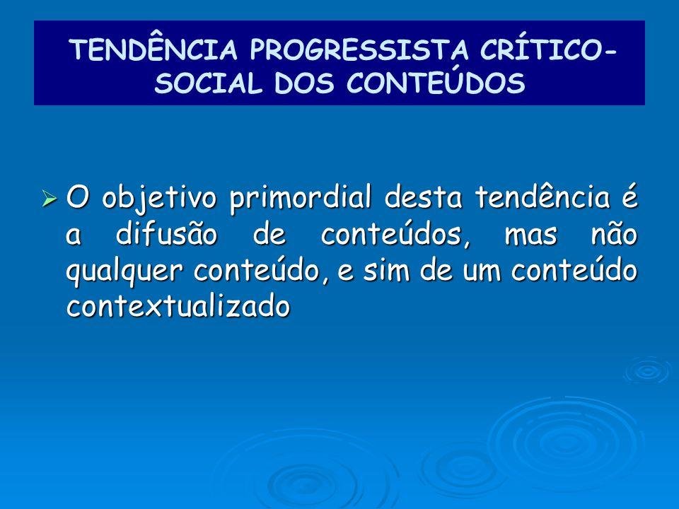 O objetivo primordial desta tendência é a difusão de conteúdos, mas não qualquer conteúdo, e sim de um conteúdo contextualizado O objetivo primordial desta tendência é a difusão de conteúdos, mas não qualquer conteúdo, e sim de um conteúdo contextualizado TENDÊNCIA PROGRESSISTA CRÍTICO- SOCIAL DOS CONTEÚDOS