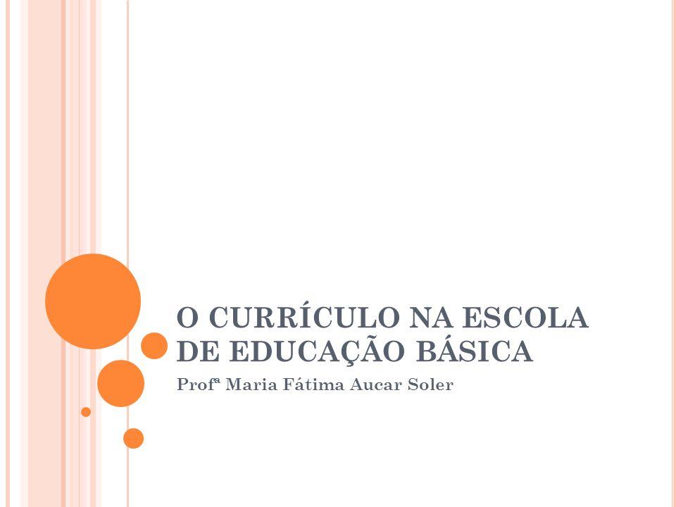 O CURRÍCULO NA ESCOLA DE EDUCAÇÃO BÁSICA Profª Maria Fátima Aucar Soler