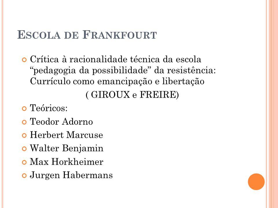 E SCOLA DE F RANKFOURT Crítica à racionalidade técnica da escola pedagogia da possibilidade da resistência: Currículo como emancipação e libertação (