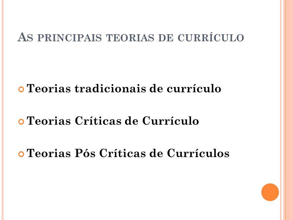 A S PRINCIPAIS TEORIAS DE CURRÍCULO Teorias tradicionais de currículo Teorias Críticas de Currículo Teorias Pós Críticas de Currículos