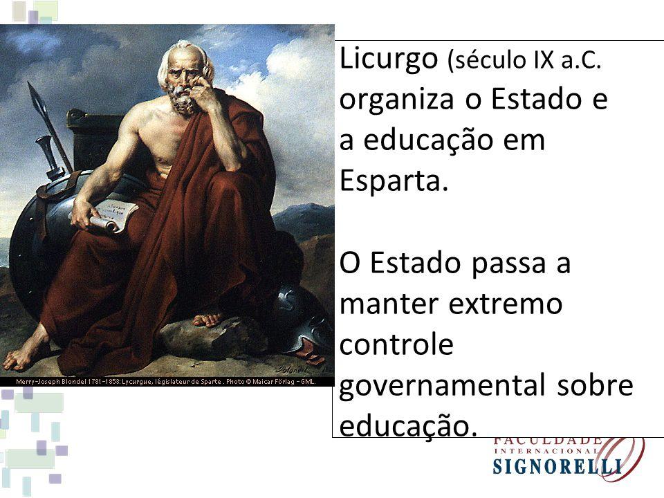 Licurgo (século IX a.C. organiza o Estado e a educação em Esparta. O Estado passa a manter extremo controle governamental sobre educação.