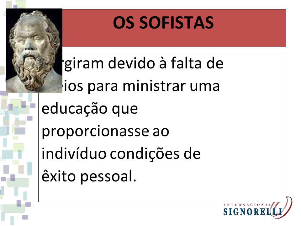 OS SOFISTAS Surgiram devido à falta de meios para ministrar uma educação que proporcionasse ao indivíduo condições de êxito pessoal.