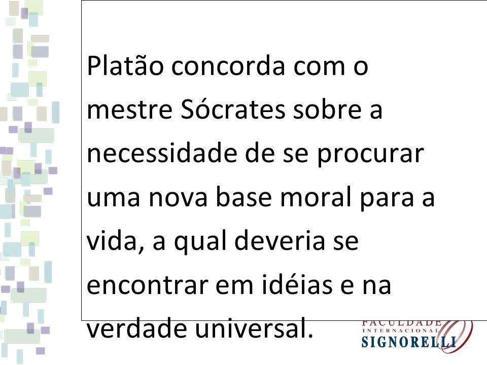 Platão concorda com o mestre Sócrates sobre a necessidade de se procurar uma nova base moral para a vida, a qual deveria se encontrar em idéias e na v