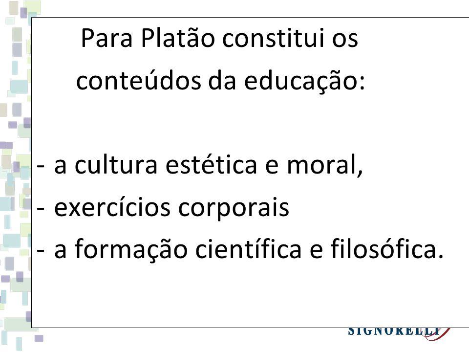 Para Platão constitui os conteúdos da educação: -a cultura estética e moral, -exercícios corporais -a formação científica e filosófica.